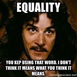 You keep using that word, I don't think it means what you think it means - equality you kep using that word. I don't think it means what you think it means.