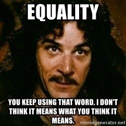 You keep using that word, I don't think it means what you think it means - equality you keep using that word. i don't think it means what you think it means.