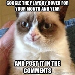 Happy Grumpy Cat 2 - google the playboy cover for your month and year and post it in the comments