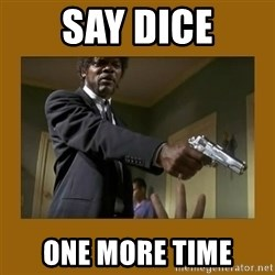 say what one more time - SAY DICE ONE MORE TIME