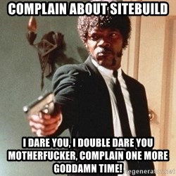 I double dare you - complain about sitebuild i dare you, i double dare you motherfucker, complain one more goddamn time!