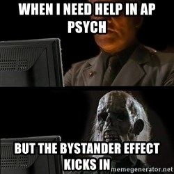 Waiting For - When i need help in AP Psych But the bystander effect kicks in