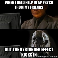 Waiting For - When i need help in Ap psych from my friends but the bystander effect kicks in