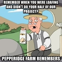 Pepperidge Farm Remembers Meme - REMEMBER WHEN YOU WERE LOAFING AND DIDN'T DO YOUR HALF OF OUR PROJECT? Pepperidge Farm remembers