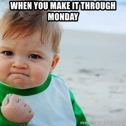 fist pump baby - When you make it through  Monday