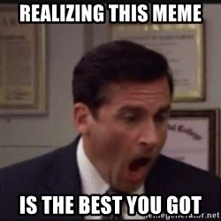 michael scott yelling NO - Realizing this meme is the best you got