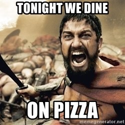 Spartan300 - tonight we dine on pizza