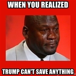 crying michael jordan - When you realized  trump can't save anything