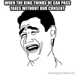 FU*CK THAT GUY - When the king thinks he can pass taxes without our consent