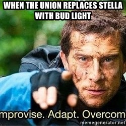 Improvise adapt overcome - When the union replaces Stella with Bud Light