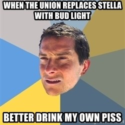 Bear Grylls - When the union replaces stella with bud light Better drink my own piss