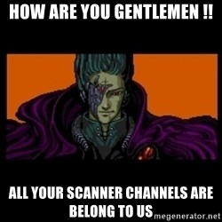 All your base are belong to us - How are you gentlemen !! all your scanner channels are belong to us