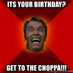 Angry Arnold - Its your biRthday? Get to the CHOPPA!!!