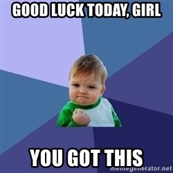 Success Kid - Good Luck today, Girl You Got this