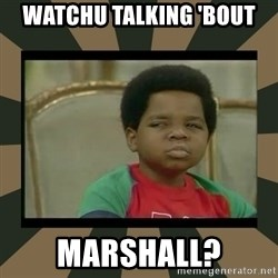 What you talkin' bout Willis  - Watchu talking 'bout marshall?
