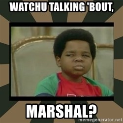 What you talkin' bout Willis  - watchu talking 'bout, marshal?