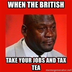 crying michael jordan - when the british  take your jobs and tax tea