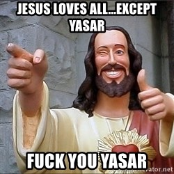 jesus says - Jesus loves all...except yasar Fuck you yasar