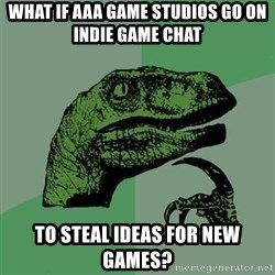 Raptor - what if AAA game studios go on indie game chat to steal ideas for new games?