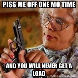 Madea-gun meme - piss me off one mo time  And you will never get a load