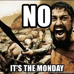 This Is Sparta Meme - no  it's the monday