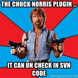 Chuck Norris  - the chuck norris plugin ... it can un check in SVN code