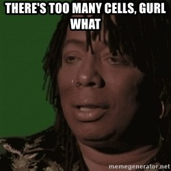 Rick James - there's too many cells, gurl what