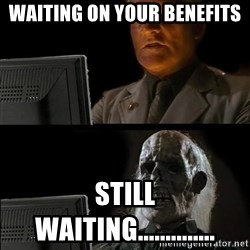 Waiting For - waiting on your benefits still waiting..............