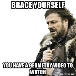 Prepare yourself - Brace yourself You have a geometry video to watch