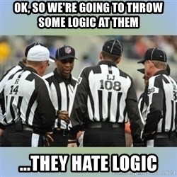 NFL Ref Meeting - Ok, so we're going to throw some logic at them ...they hate logic