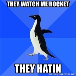 Socially Awkward Penguin - they watch me rocket they hatin