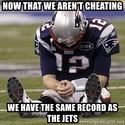 Sad Tom Brady - Now that we aren't cheating we have the same record as the jets