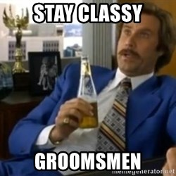 That escalated quickly-Ron Burgundy - Stay classy groomsmen