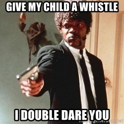 I double dare you - Give my child a whistle I double dare you