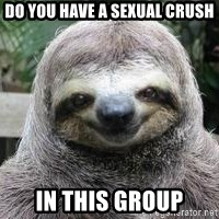 Sexual Sloth - Do you have a sexual crush in this group