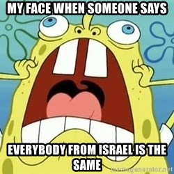 Enraged Spongebob - MY FACE WHEN SOMEONE SAYS EVERYBODY FROM ISRAEL IS THE SAME