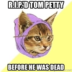 Hipster Cat - R.I.P.'D tOM PETTY BEFORE HE WAS DEAD