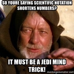 JEDI KNIGHT - So youre saying scientific notation shortens numbers? IT MUST BE A JEDI MIND TRICK!