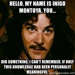 You keep using that word, I don't think it means what you think it means - hello. my name is inigo montoya. you... did something. i can't remember. if only this knowledge had been personally meaningful.
