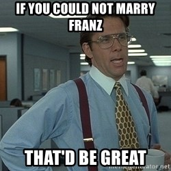 That'd be great guy - If you could not marry franz that'd be great