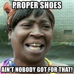 Ain't nobody got time fo dat so - PROPER SHOES ain't nobody got for that!
