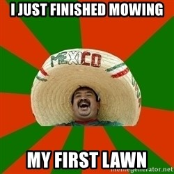Successful Mexican - i just finished mowing my first lawn