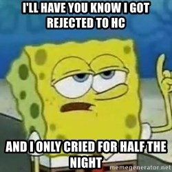 Tough Spongebob - i'll have you know i got rejected to hc and i only cried for half the night