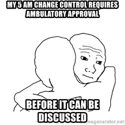I know that feel bro blank - my 5 am change control requires ambulatory approval  BEFORE IT CAN BE DISCUSSED