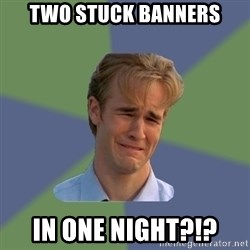 Sad Face Guy - Two stuck banners in one night?!?