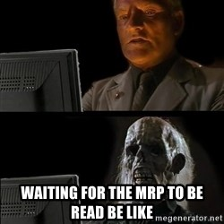 Waiting For - WAITING FOR THE MRP TO BE READ be like