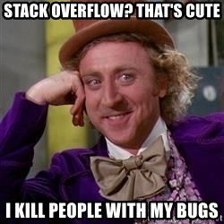 WillyWonka - Stack overflow? That's cute I kill people with my bugs