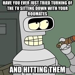 Typical Bender - have you ever just tried turning of the tv sitting down with your roomates  and hitting them