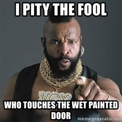 Mr T - i pity the fool  who touches the wet painted door