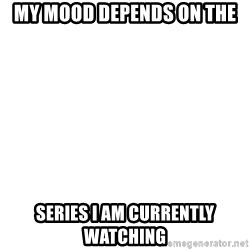 Blank Meme - My Mood depends on the Series I am currently watching